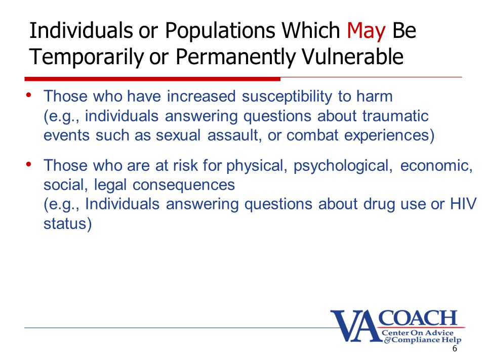6 Those who have increased susceptibility to harm (e.g., individuals answering questions about traumatic events such as sexual assault, or combat experiences) Those who are at risk for physical, psychological, economic, social, legal consequences (e.g., Individuals answering questions about drug use or HIV status) 6 Individuals or Populations Which May Be Temporarily or Permanently Vulnerable