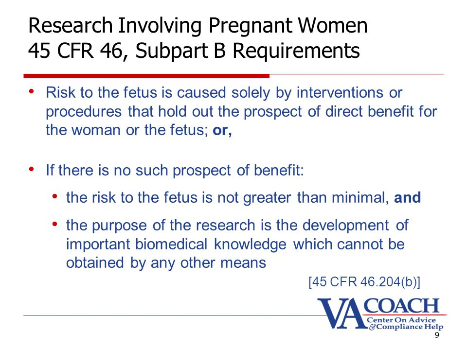 9 Research Involving Pregnant Women 45 CFR 46, Subpart B Requirements Risk to the fetus is caused solely by interventions or procedures that hold out the prospect of direct benefit for the woman or the fetus; or, If there is no such prospect of benefit: the risk to the fetus is not greater than minimal, and the purpose of the research is the development of important biomedical knowledge which cannot be obtained by any other means [45 CFR 46.204(b)] 9