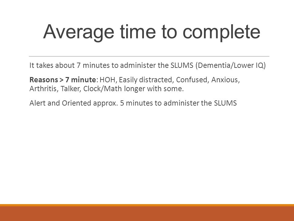 Average time to complete It takes about 7 minutes to administer the SLUMS (Dementia/Lower IQ) Reasons > 7 minute: HOH, Easily distracted, Confused, An