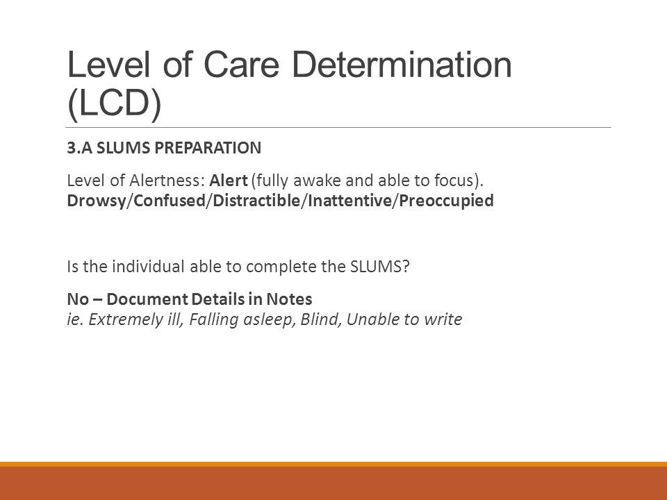 Level of Care Determination (LCD) 3.A SLUMS PREPARATION Level of Alertness: Alert (fully awake and able to focus). Drowsy/Confused/Distractible/Inatte