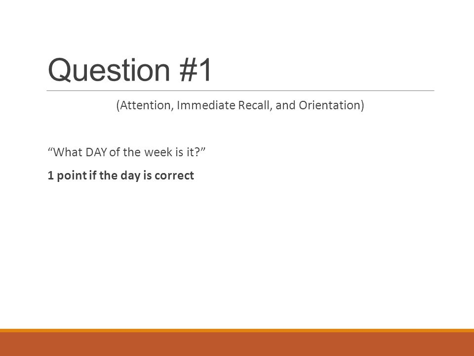 "Question #1 (Attention, Immediate Recall, and Orientation) ""What DAY of the week is it?"" 1 point if the day is correct"
