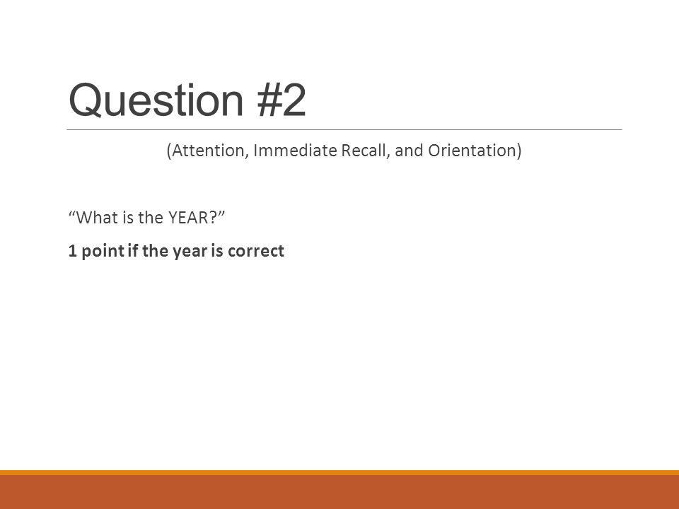 "Question #2 (Attention, Immediate Recall, and Orientation) ""What is the YEAR?"" 1 point if the year is correct"