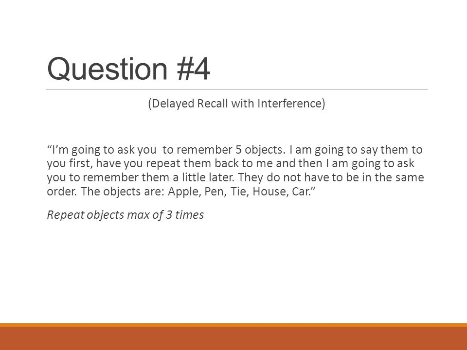 "Question #4 (Delayed Recall with Interference) ""I'm going to ask you to remember 5 objects. I am going to say them to you first, have you repeat them"