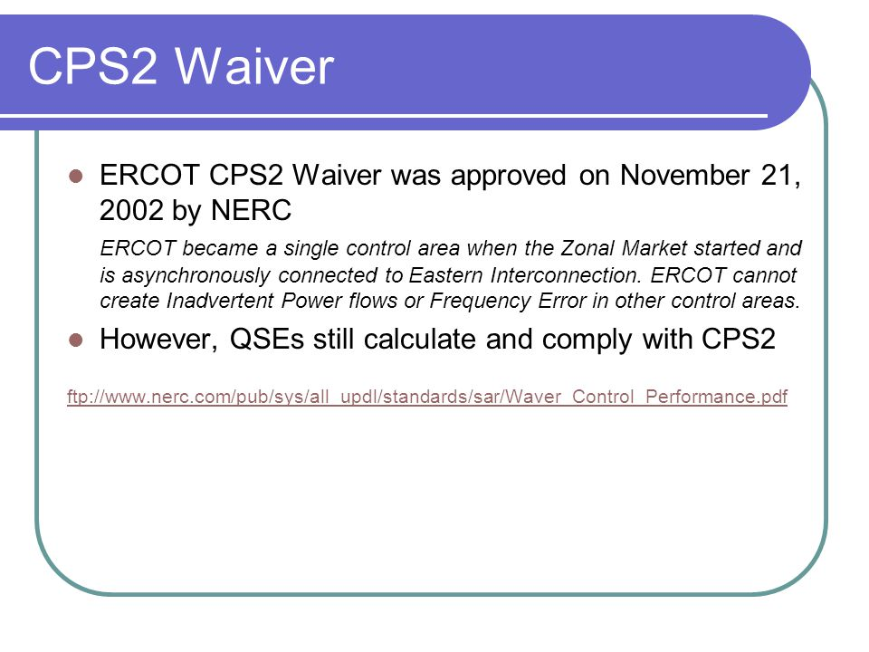 CPS2 Waiver ERCOT CPS2 Waiver was approved on November 21, 2002 by NERC ERCOT became a single control area when the Zonal Market started and is asynch