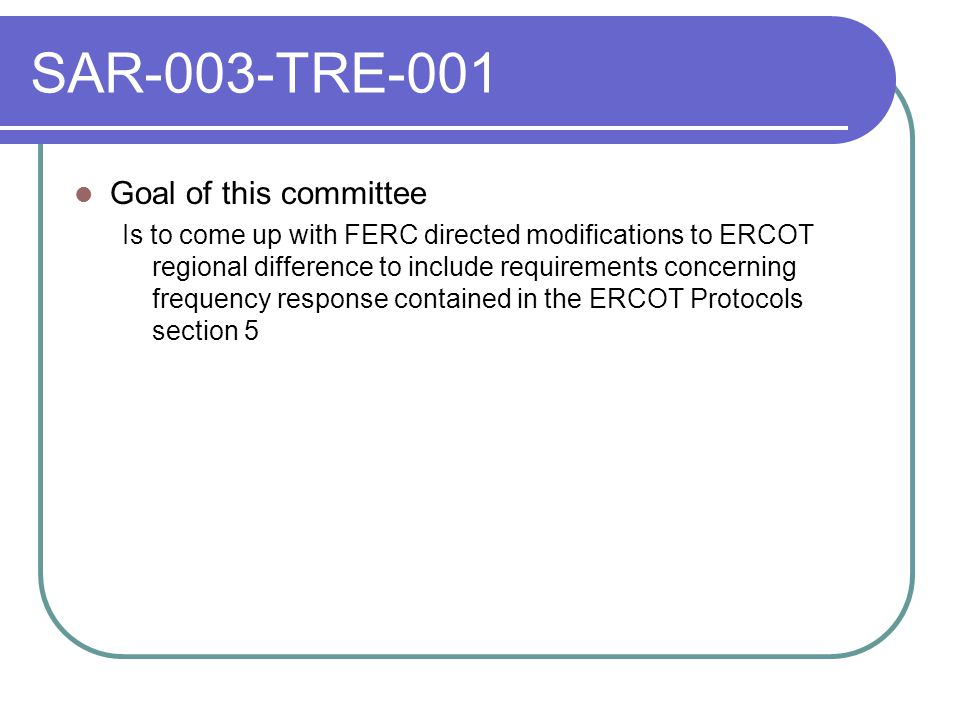 SAR-003-TRE-001 Goal of this committee Is to come up with FERC directed modifications to ERCOT regional difference to include requirements concerning