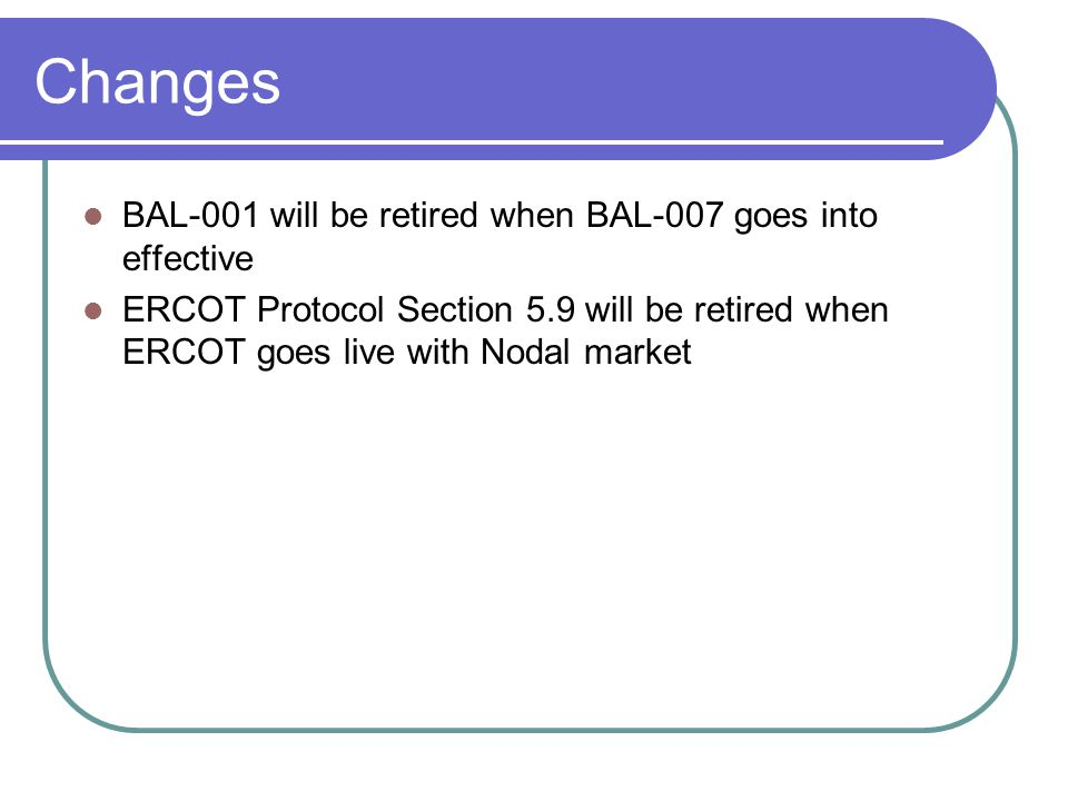 Changes BAL-001 will be retired when BAL-007 goes into effective ERCOT Protocol Section 5.9 will be retired when ERCOT goes live with Nodal market
