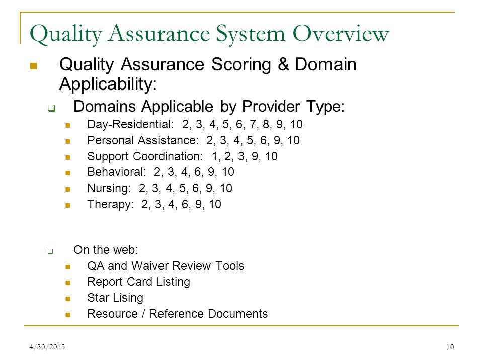 10 Quality Assurance System Overview Quality Assurance Scoring & Domain Applicability:  Domains Applicable by Provider Type: Day-Residential: 2, 3, 4, 5, 6, 7, 8, 9, 10 Personal Assistance: 2, 3, 4, 5, 6, 9, 10 Support Coordination: 1, 2, 3, 9, 10 Behavioral: 2, 3, 4, 6, 9, 10 Nursing: 2, 3, 4, 5, 6, 9, 10 Therapy: 2, 3, 4, 6, 9, 10  On the web: QA and Waiver Review Tools Report Card Listing Star Lising Resource / Reference Documents