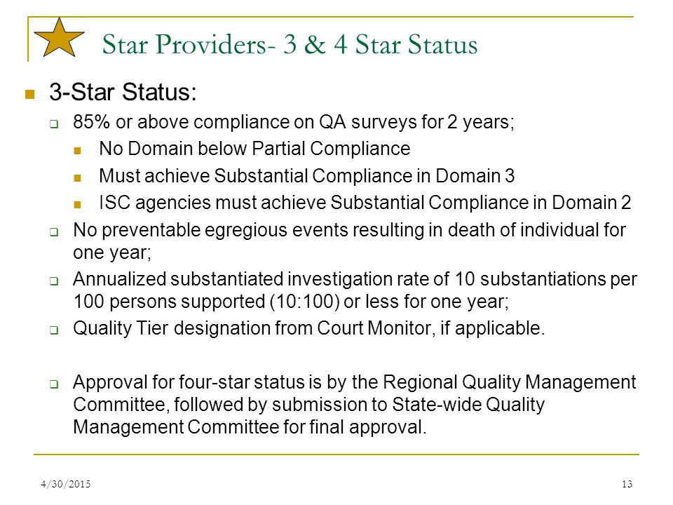 4/30/201513 Star Providers- 3 & 4 Star Status 3-Star Status:  85% or above compliance on QA surveys for 2 years; No Domain below Partial Compliance Must achieve Substantial Compliance in Domain 3 ISC agencies must achieve Substantial Compliance in Domain 2  No preventable egregious events resulting in death of individual for one year;  Annualized substantiated investigation rate of 10 substantiations per 100 persons supported (10:100) or less for one year;  Quality Tier designation from Court Monitor, if applicable.