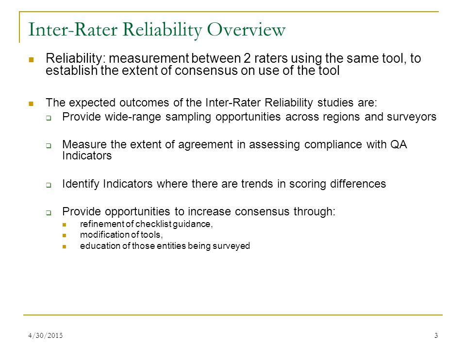 4/30/20153 Inter-Rater Reliability Overview Reliability: measurement between 2 raters using the same tool, to establish the extent of consensus on use of the tool The expected outcomes of the Inter-Rater Reliability studies are:  Provide wide-range sampling opportunities across regions and surveyors  Measure the extent of agreement in assessing compliance with QA Indicators  Identify Indicators where there are trends in scoring differences  Provide opportunities to increase consensus through: refinement of checklist guidance, modification of tools, education of those entities being surveyed