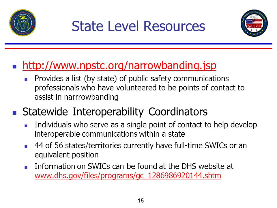15 State Level Resources http://www.npstc.org/narrowbanding.jsp Provides a list (by state) of public safety communications professionals who have volunteered to be points of contact to assist in narrrowbanding Statewide Interoperability Coordinators Individuals who serve as a single point of contact to help develop interoperable communications within a state 44 of 56 states/territories currently have full-time SWICs or an equivalent position Information on SWICs can be found at the DHS website at www.dhs.gov/files/programs/gc_1286986920144.shtm