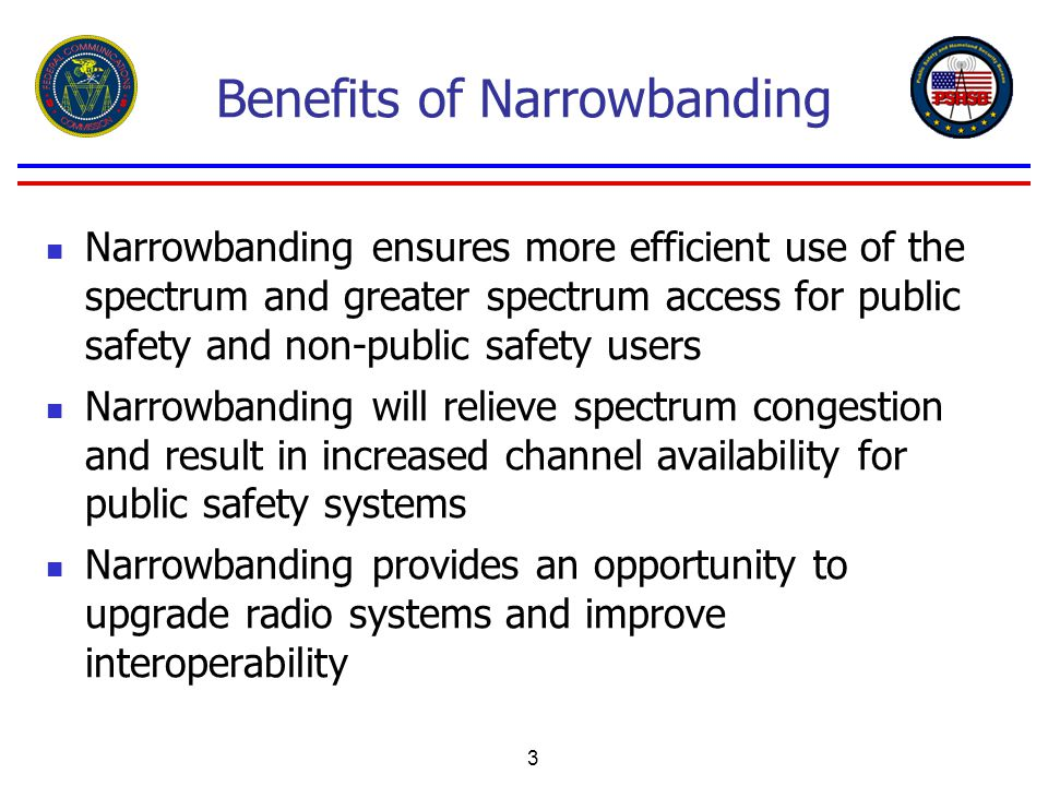 3 Benefits of Narrowbanding Narrowbanding ensures more efficient use of the spectrum and greater spectrum access for public safety and non-public safety users Narrowbanding will relieve spectrum congestion and result in increased channel availability for public safety systems Narrowbanding provides an opportunity to upgrade radio systems and improve interoperability