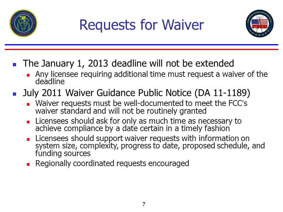 7 Requests for Waiver The January 1, 2013 deadline will not be extended Any licensee requiring additional time must request a waiver of the deadline July 2011 Waiver Guidance Public Notice (DA 11-1189) Waiver requests must be well-documented to meet the FCC's waiver standard and will not be routinely granted Licensees should ask for only as much time as necessary to achieve compliance by a date certain in a timely fashion Licensees should support waiver requests with information on system size, complexity, progress to date, proposed schedule, and funding sources Regionally coordinated requests encouraged