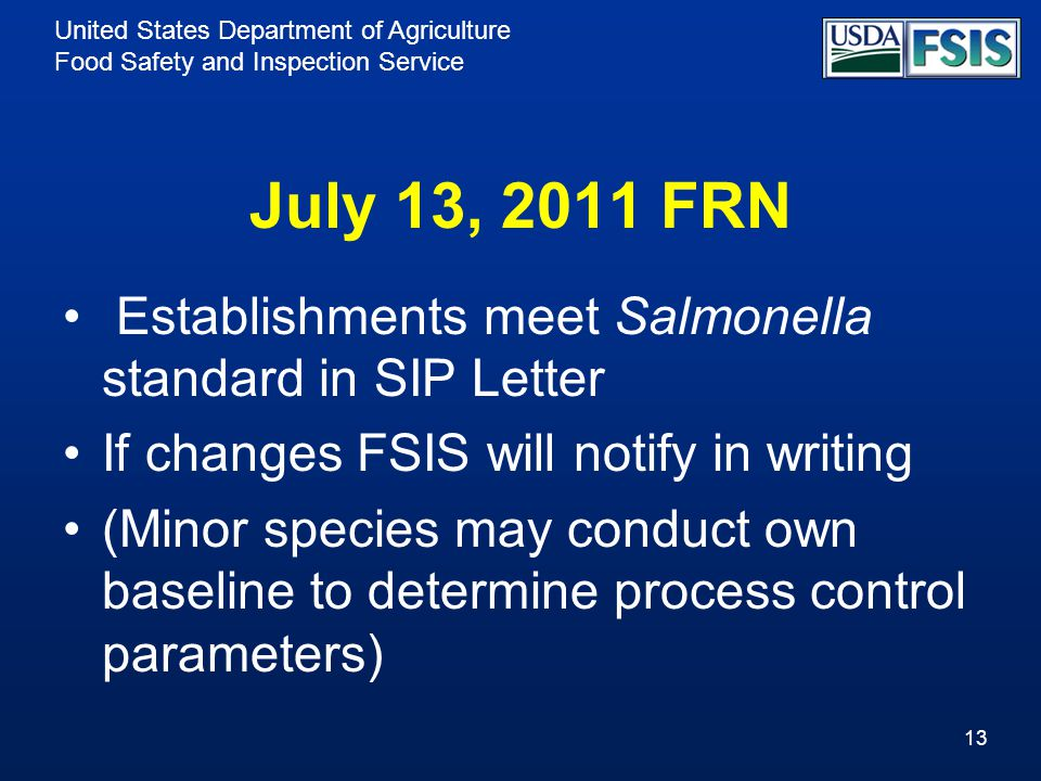 United States Department of Agriculture Food Safety and Inspection Service July 13, 2011 FRN Establishments meet Salmonella standard in SIP Letter If changes FSIS will notify in writing (Minor species may conduct own baseline to determine process control parameters) 13
