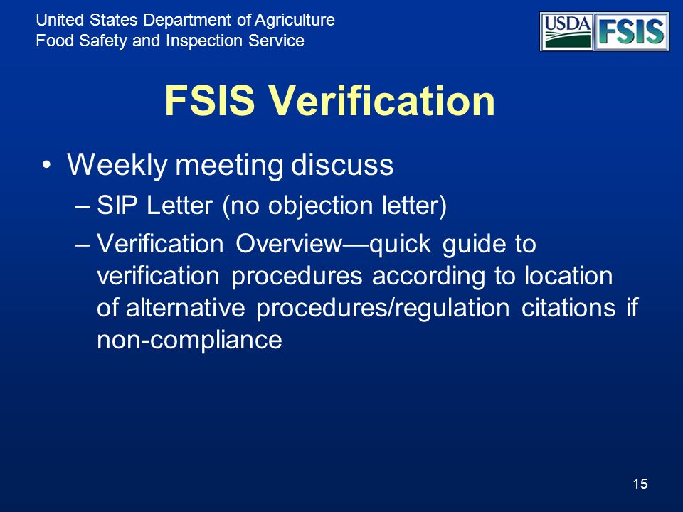 United States Department of Agriculture Food Safety and Inspection Service FSIS Verification Weekly meeting discuss –SIP Letter (no objection letter) –Verification Overview—quick guide to verification procedures according to location of alternative procedures/regulation citations if non-compliance 15