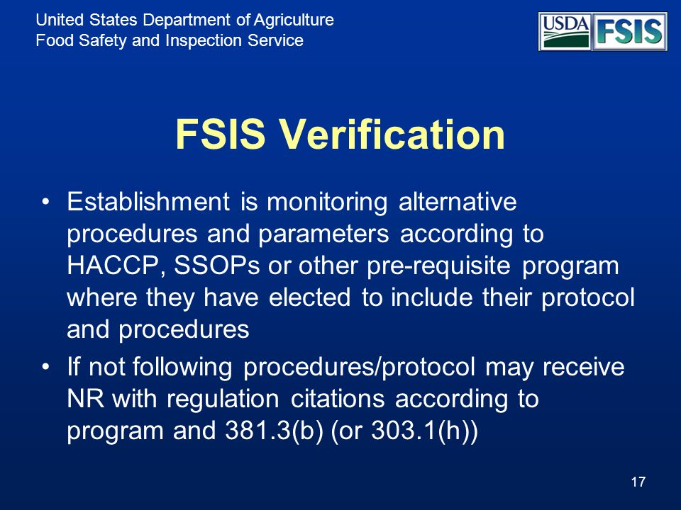 United States Department of Agriculture Food Safety and Inspection Service FSIS Verification Establishment is monitoring alternative procedures and parameters according to HACCP, SSOPs or other pre-requisite program where they have elected to include their protocol and procedures If not following procedures/protocol may receive NR with regulation citations according to program and 381.3(b) (or 303.1(h)) 17