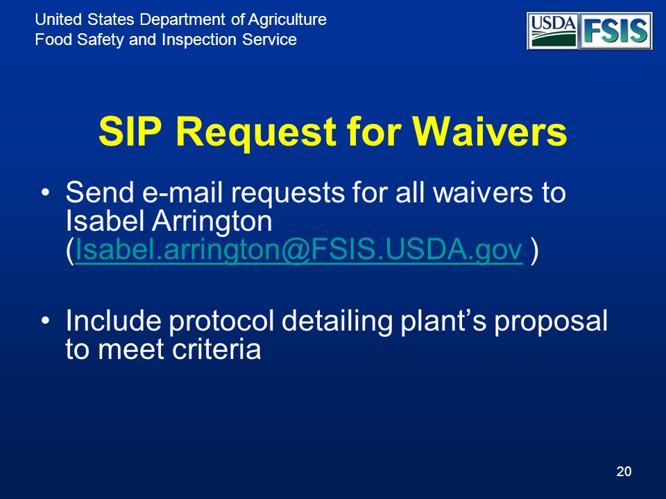 United States Department of Agriculture Food Safety and Inspection Service SIP Request for Waivers Send e-mail requests for all waivers to Isabel Arrington (Isabel.arrington@FSIS.USDA.gov )Isabel.arrington@FSIS.USDA.gov Include protocol detailing plant's proposal to meet criteria 20
