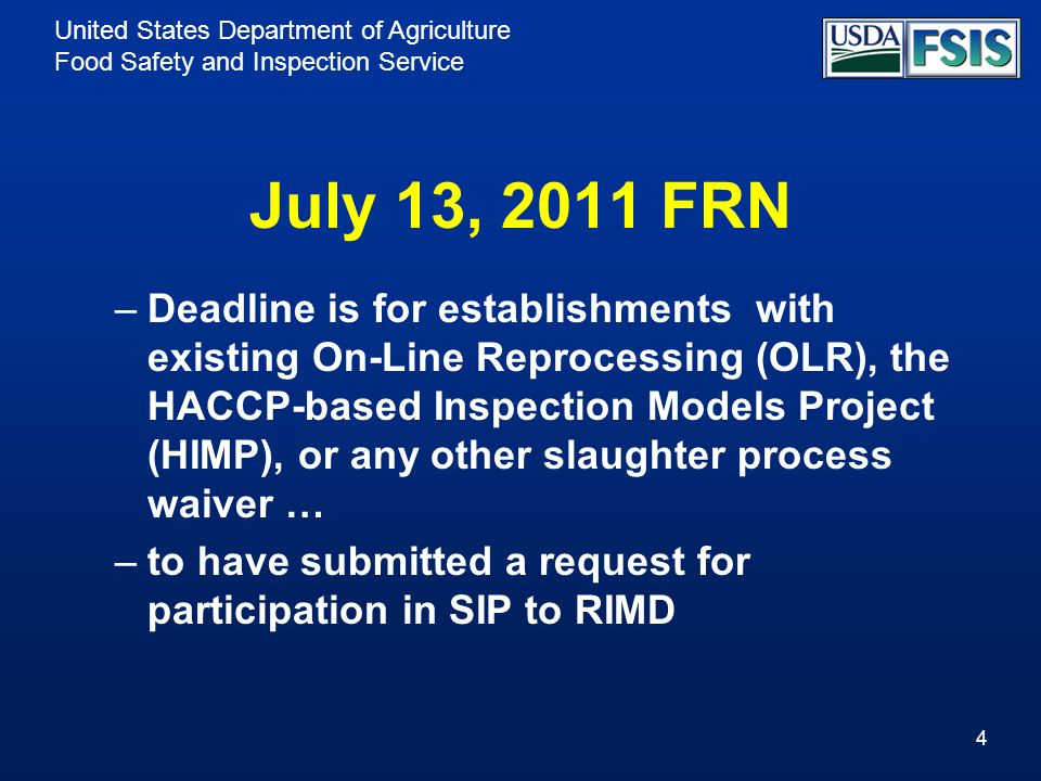 United States Department of Agriculture Food Safety and Inspection Service July 13, 2011 FRN –Deadline is for establishments with existing On-Line Reprocessing (OLR), the HACCP-based Inspection Models Project (HIMP), or any other slaughter process waiver … –to have submitted a request for participation in SIP to RIMD 4