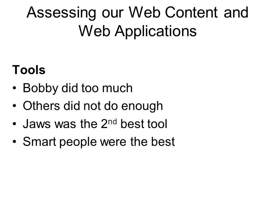 Tools Bobby did too much Others did not do enough Jaws was the 2 nd best tool Smart people were the best Assessing our Web Content and Web Applications