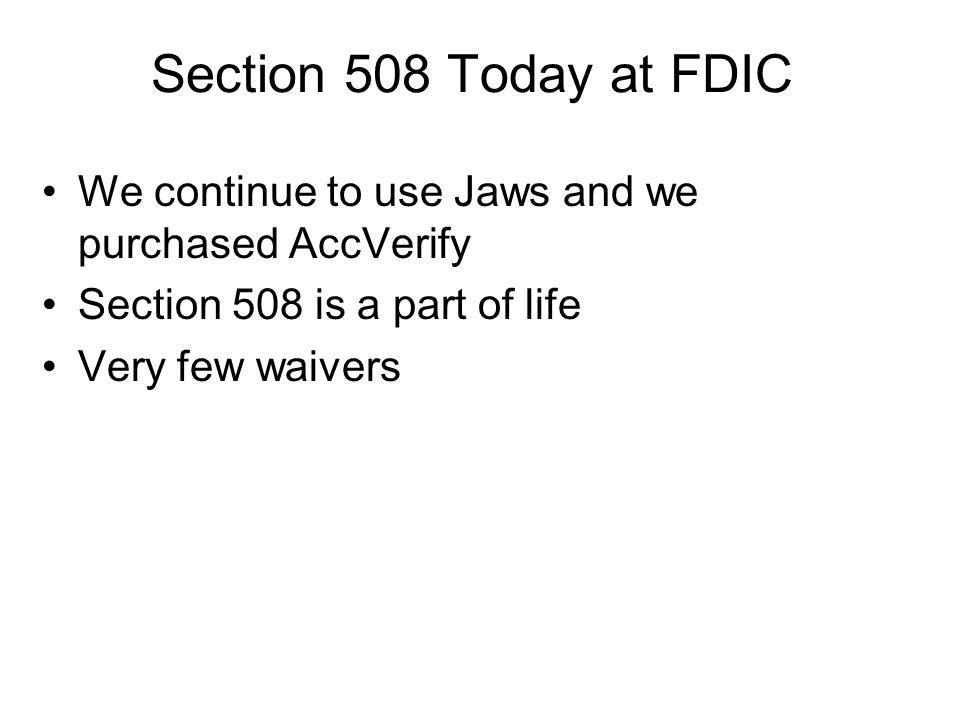 We continue to use Jaws and we purchased AccVerify Section 508 is a part of life Very few waivers Section 508 Today at FDIC