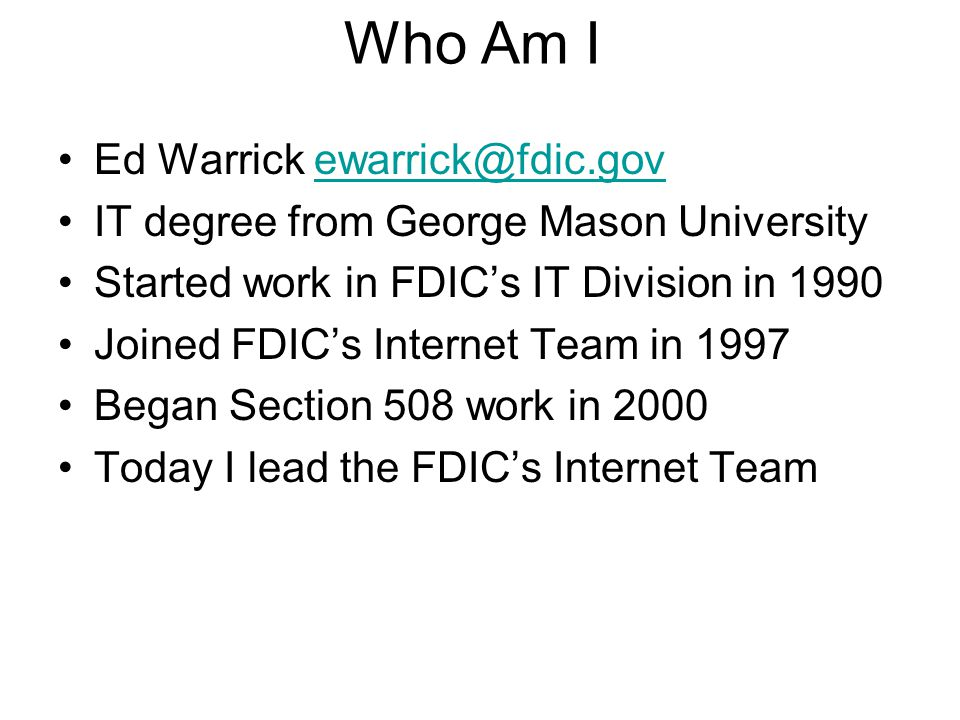 Ed Warrick ewarrick@fdic.govewarrick@fdic.gov IT degree from George Mason University Started work in FDIC's IT Division in 1990 Joined FDIC's Internet Team in 1997 Began Section 508 work in 2000 Today I lead the FDIC's Internet Team Who Am I