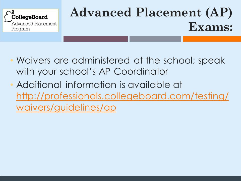 Advanced Placement (AP) Exams: Waivers are administered at the school; speak with your school's AP Coordinator Additional information is available at http://professionals.collegeboard.com/testing/ waivers/guidelines/ap http://professionals.collegeboard.com/testing/ waivers/guidelines/ap