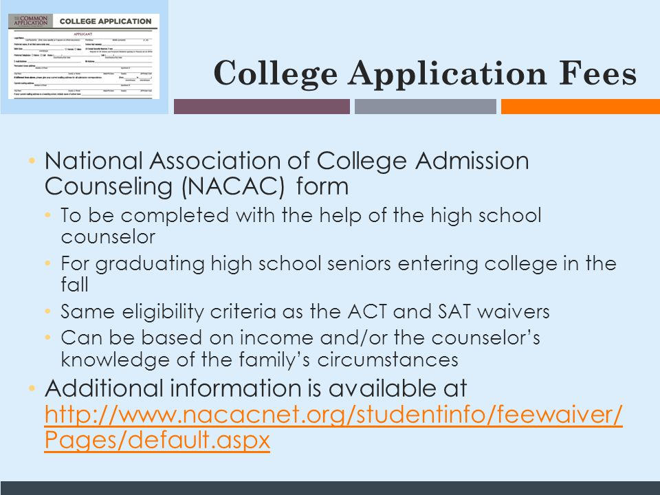College Application Fees National Association of College Admission Counseling (NACAC) form To be completed with the help of the high school counselor For graduating high school seniors entering college in the fall Same eligibility criteria as the ACT and SAT waivers Can be based on income and/or the counselor's knowledge of the family's circumstances Additional information is available at http://www.nacacnet.org/studentinfo/feewaiver/ Pages/default.aspx http://www.nacacnet.org/studentinfo/feewaiver/ Pages/default.aspx