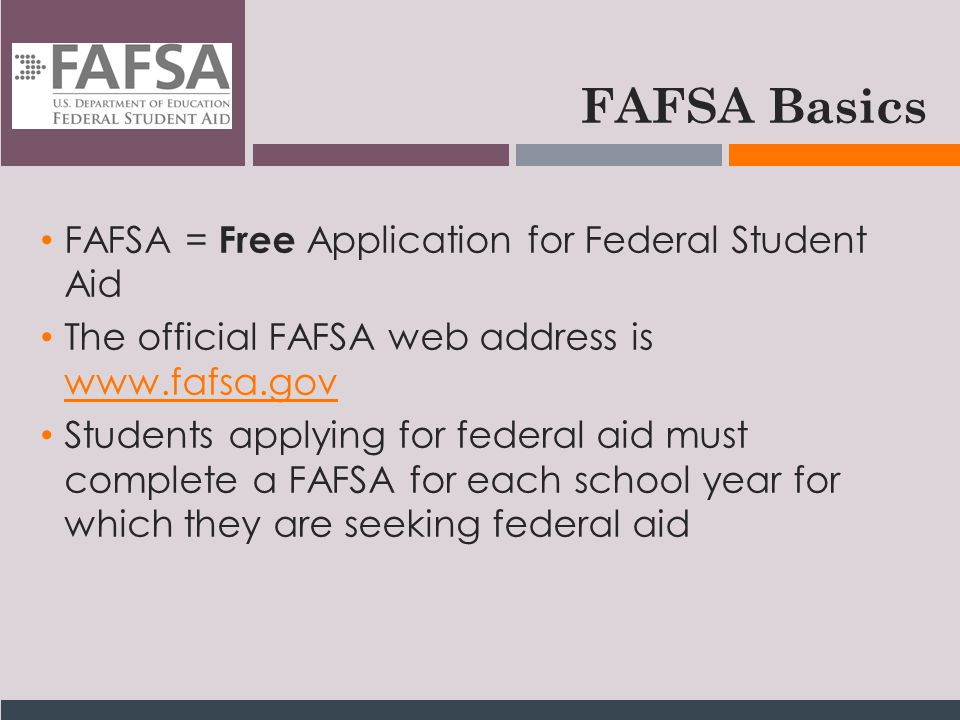 FAFSA Basics FAFSA = Free Application for Federal Student Aid The official FAFSA web address is www.fafsa.gov www.fafsa.gov Students applying for federal aid must complete a FAFSA for each school year for which they are seeking federal aid