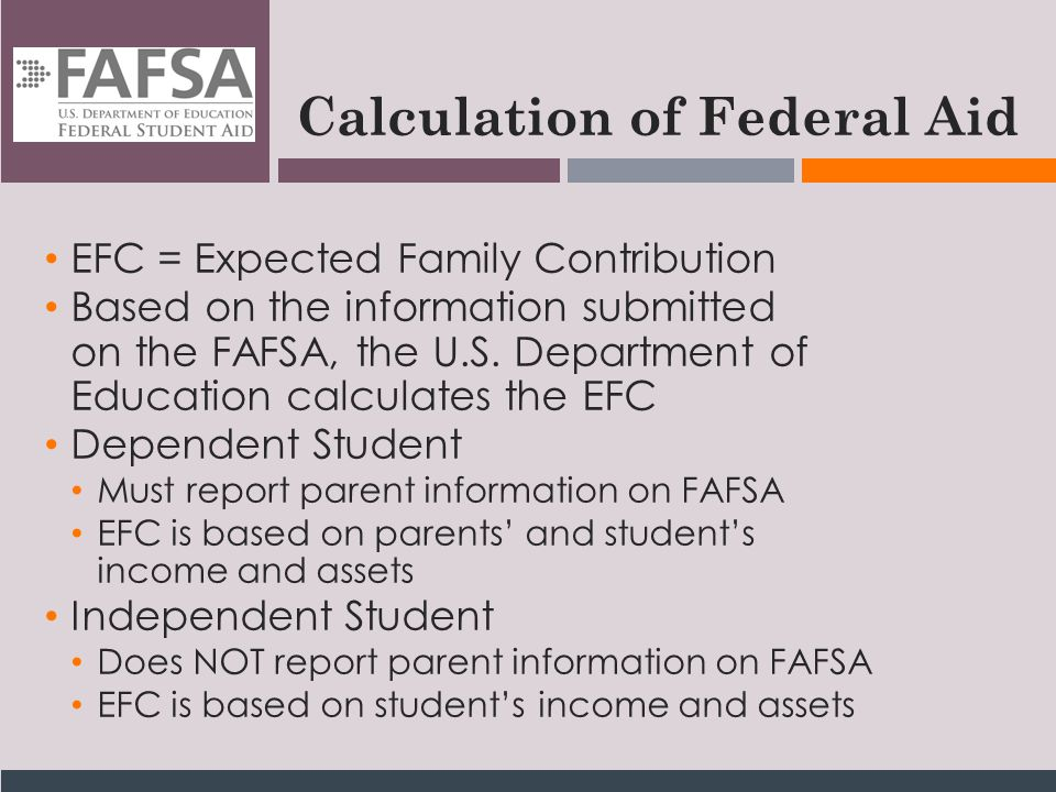 Calculation of Federal Aid EFC = Expected Family Contribution Based on the information submitted on the FAFSA, the U.S.