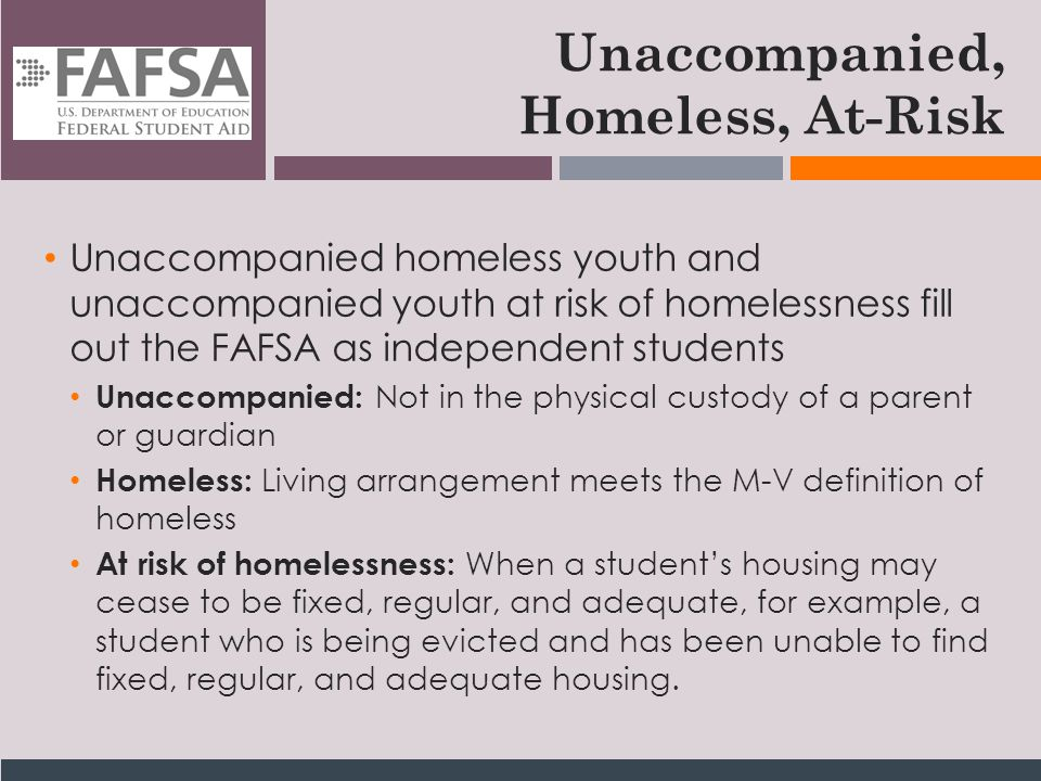 Unaccompanied, Homeless, At-Risk Unaccompanied homeless youth and unaccompanied youth at risk of homelessness fill out the FAFSA as independent students Unaccompanied: Not in the physical custody of a parent or guardian Homeless: Living arrangement meets the M-V definition of homeless At risk of homelessness: When a student's housing may cease to be fixed, regular, and adequate, for example, a student who is being evicted and has been unable to find fixed, regular, and adequate housing.
