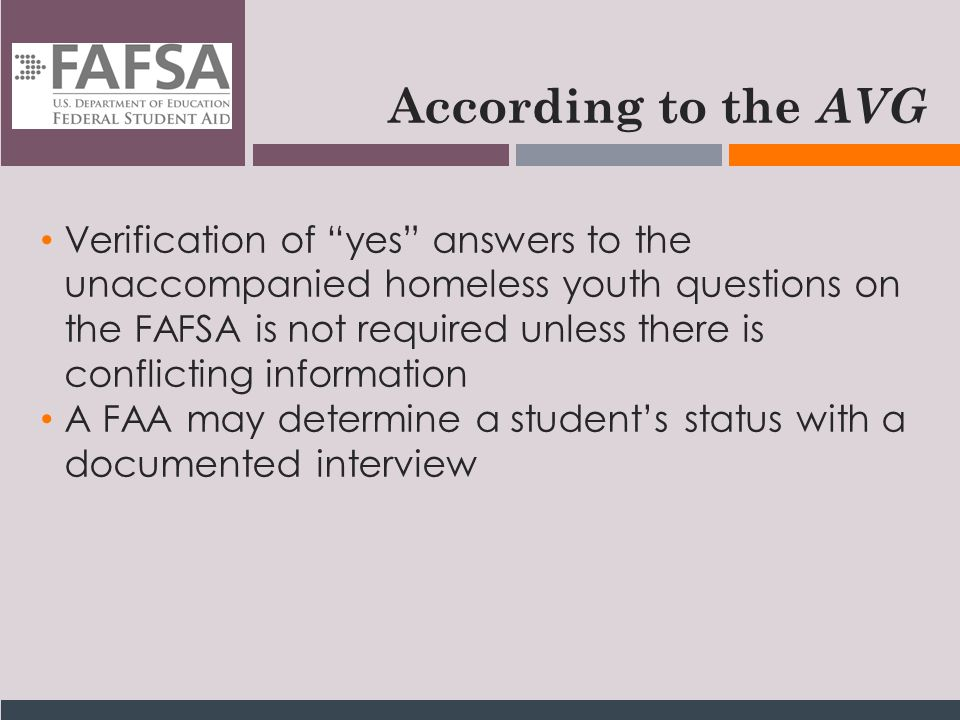 According to the AVG Verification of yes answers to the unaccompanied homeless youth questions on the FAFSA is not required unless there is conflicting information A FAA may determine a student's status with a documented interview