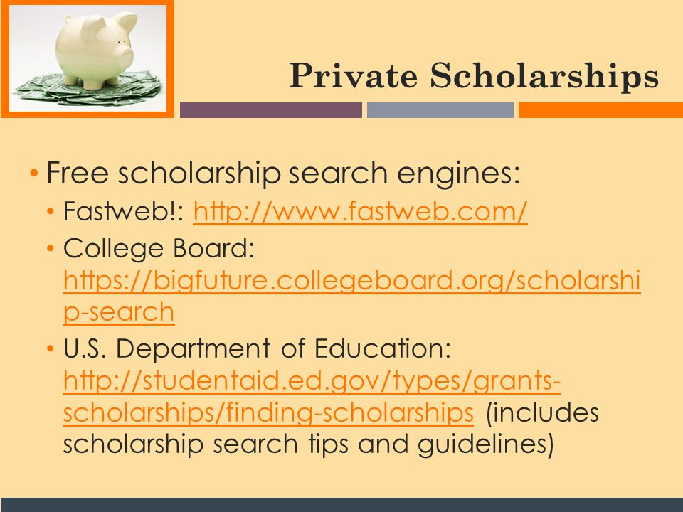 Private Scholarships Free scholarship search engines: Fastweb!: http://www.fastweb.com/http://www.fastweb.com/ College Board: https://bigfuture.collegeboard.org/scholarshi p-search https://bigfuture.collegeboard.org/scholarshi p-search U.S.