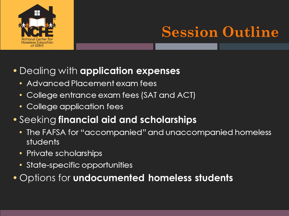 Session Outline Dealing with application expenses Advanced Placement exam fees College entrance exam fees (SAT and ACT) College application fees Seeking financial aid and scholarships The FAFSA for accompanied and unaccompanied homeless students Private scholarships State-specific opportunities Options for undocumented homeless students