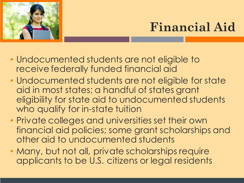 Financial Aid Undocumented students are not eligible to receive federally funded financial aid Undocumented students are not eligible for state aid in most states; a handful of states grant eligibility for state aid to undocumented students who qualify for in-state tuition Private colleges and universities set their own financial aid policies; some grant scholarships and other aid to undocumented students Many, but not all, private scholarships require applicants to be U.S.