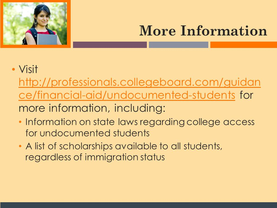 More Information Visit http://professionals.collegeboard.com/guidan ce/financial-aid/undocumented-students for more information, including: http://professionals.collegeboard.com/guidan ce/financial-aid/undocumented-students Information on state laws regarding college access for undocumented students A list of scholarships available to all students, regardless of immigration status
