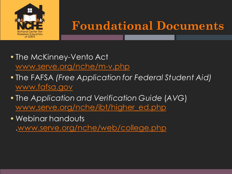 Foundational Documents The McKinney-Vento Act www.serve.org/nche/m-v.php www.serve.org/nche/m-v.php The FAFSA (Free Application for Federal Student Aid) www.fafsa.gov www.fafsa.gov The Application and Verification Guide (AVG) www.serve.org/nche/ibt/higher_ed.php www.serve.org/nche/ibt/higher_ed.php Webinar handouts.www.serve.org/nche/web/college.phpwww.serve.org/nche/web/college.php