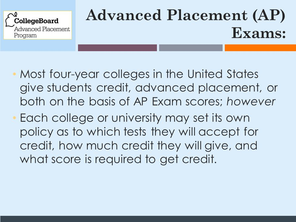 Advanced Placement (AP) Exams: Most four-year colleges in the United States give students credit, advanced placement, or both on the basis of AP Exam scores; however Each college or university may set its own policy as to which tests they will accept for credit, how much credit they will give, and what score is required to get credit.