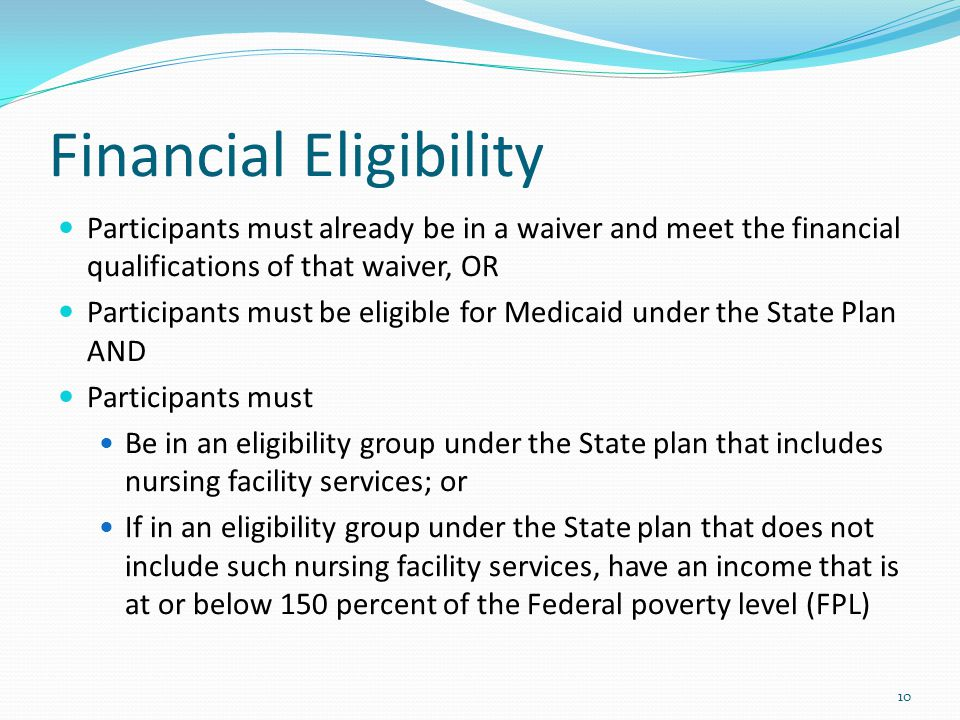 Financial Eligibility Participants must already be in a waiver and meet the financial qualifications of that waiver, OR Participants must be eligible