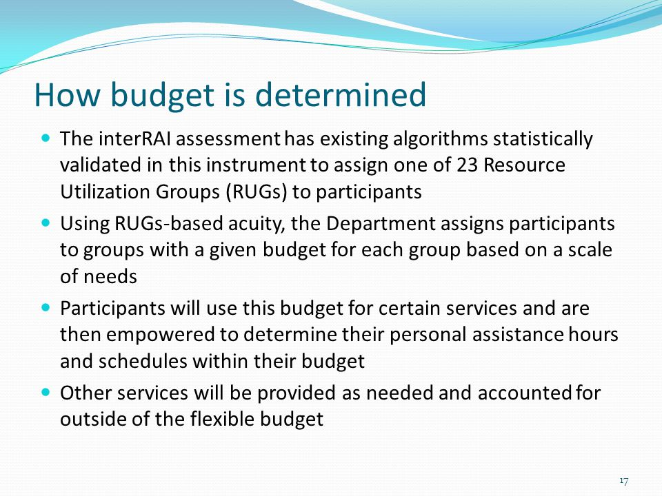 How budget is determined The interRAI assessment has existing algorithms statistically validated in this instrument to assign one of 23 Resource Utili