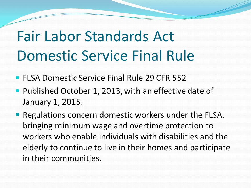 Fair Labor Standards Act Domestic Service Final Rule FLSA Domestic Service Final Rule 29 CFR 552 Published October 1, 2013, with an effective date of