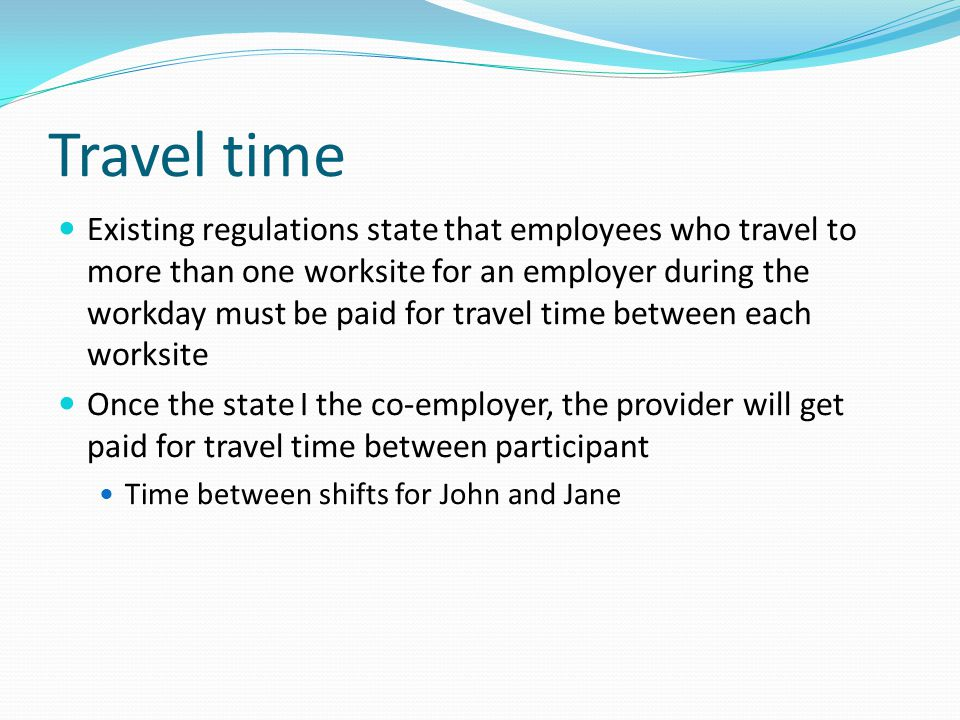 Travel time Existing regulations state that employees who travel to more than one worksite for an employer during the workday must be paid for travel