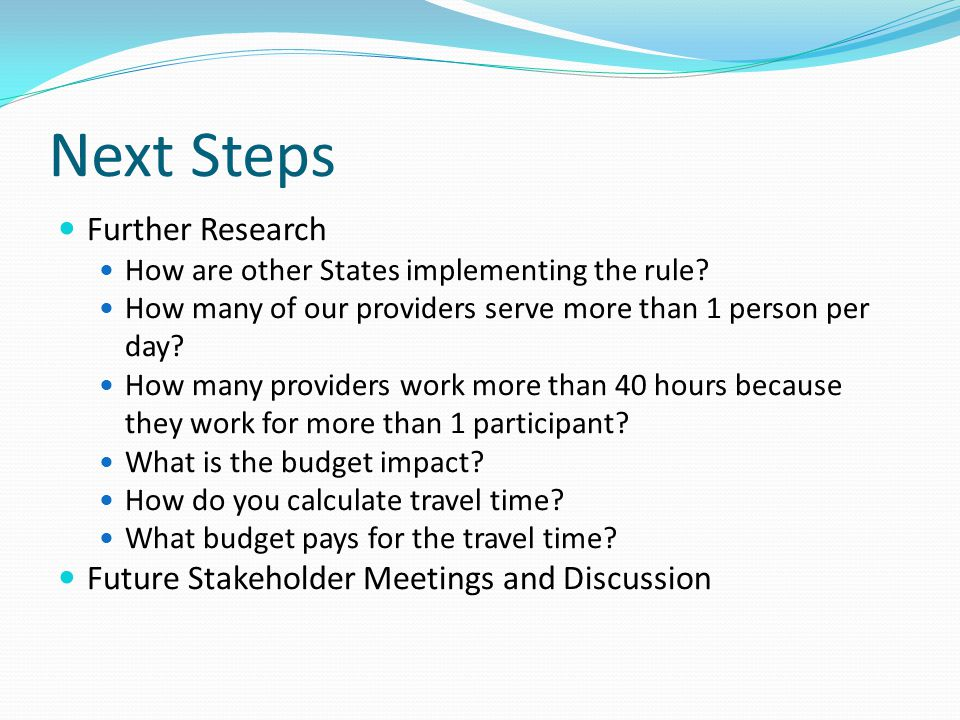Next Steps Further Research How are other States implementing the rule? How many of our providers serve more than 1 person per day? How many providers