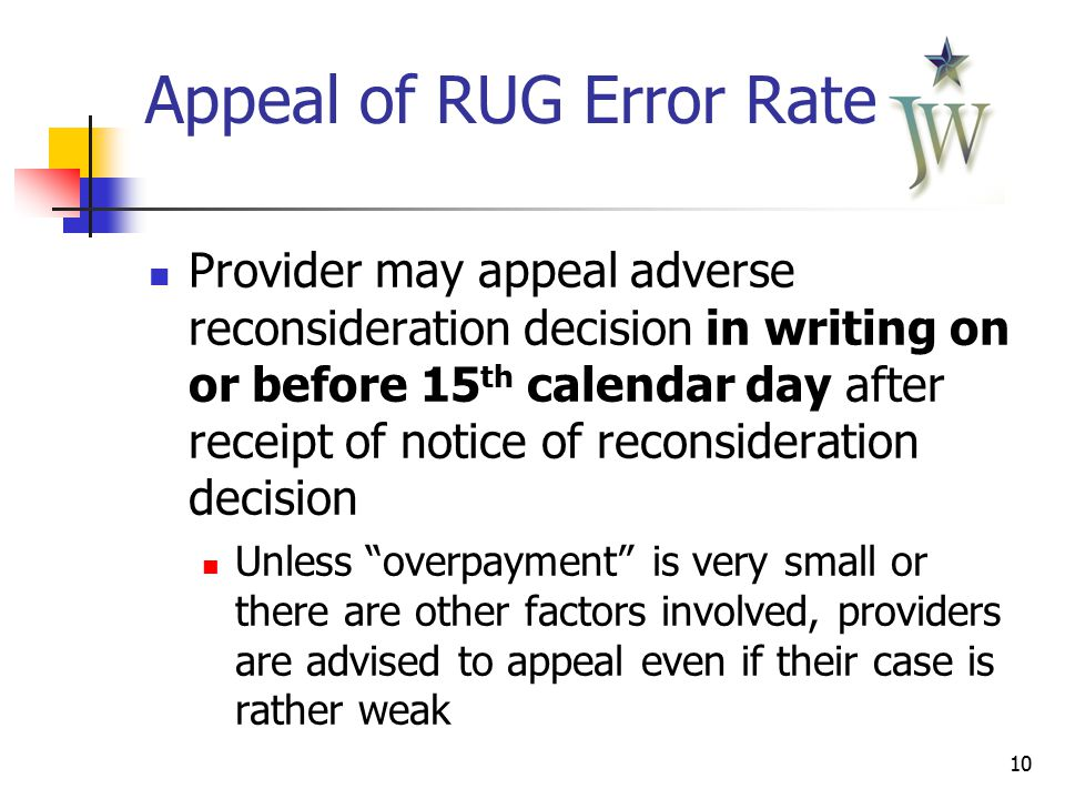10 Appeal of RUG Error Rates Provider may appeal adverse reconsideration decision in writing on or before 15 th calendar day after receipt of notice of reconsideration decision Unless overpayment is very small or there are other factors involved, providers are advised to appeal even if their case is rather weak