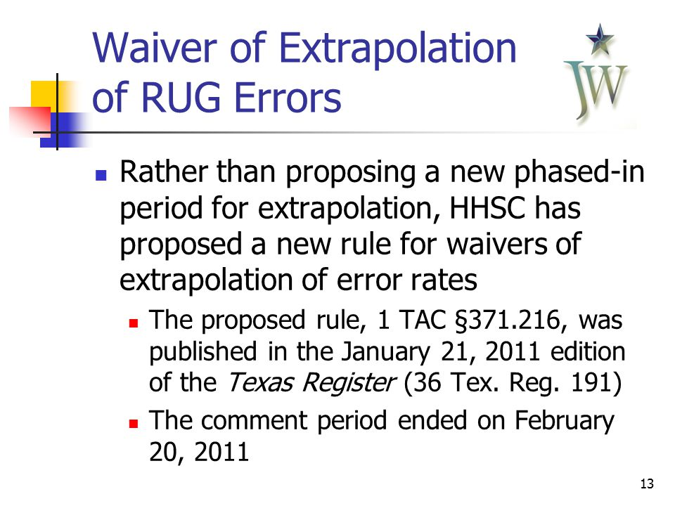 13 Waiver of Extrapolation of RUG Errors Rather than proposing a new phased-in period for extrapolation, HHSC has proposed a new rule for waivers of extrapolation of error rates The proposed rule, 1 TAC §371.216, was published in the January 21, 2011 edition of the Texas Register (36 Tex.