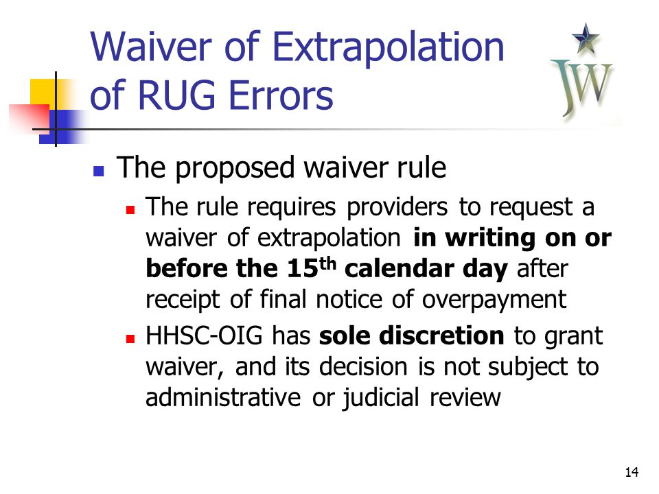 14 Waiver of Extrapolation of RUG Errors The proposed waiver rule The rule requires providers to request a waiver of extrapolation in writing on or before the 15 th calendar day after receipt of final notice of overpayment HHSC-OIG has sole discretion to grant waiver, and its decision is not subject to administrative or judicial review