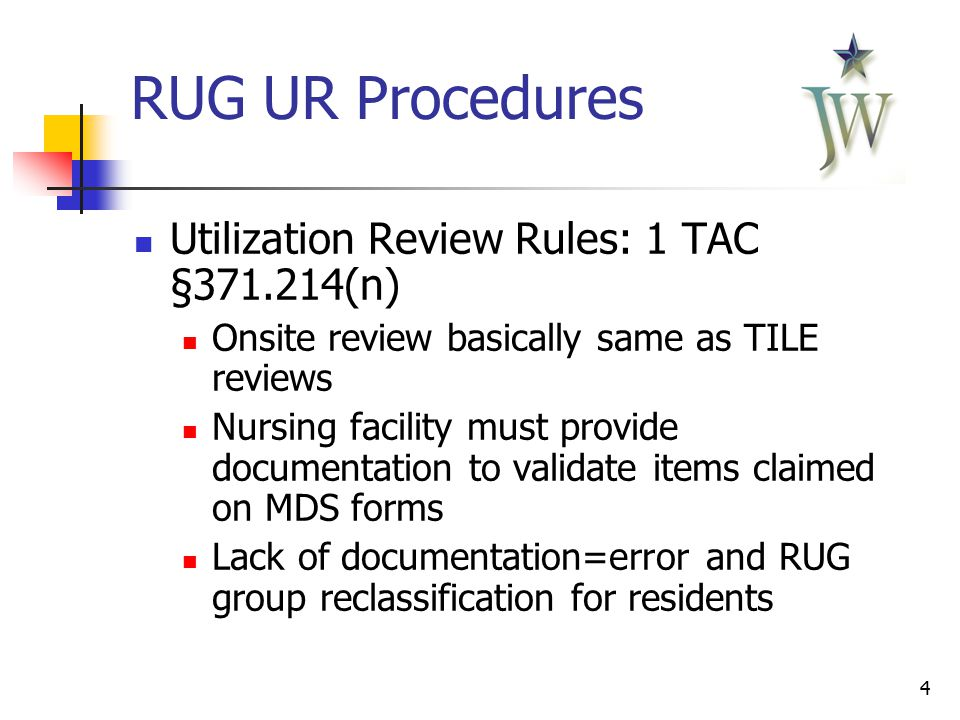 4 RUG UR Procedures Utilization Review Rules: 1 TAC §371.214(n) Onsite review basically same as TILE reviews Nursing facility must provide documentation to validate items claimed on MDS forms Lack of documentation=error and RUG group reclassification for residents
