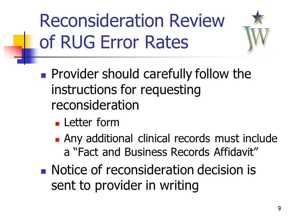 9 Reconsideration Review of RUG Error Rates Provider should carefully follow the instructions for requesting reconsideration Letter form Any additional clinical records must include a Fact and Business Records Affidavit Notice of reconsideration decision is sent to provider in writing