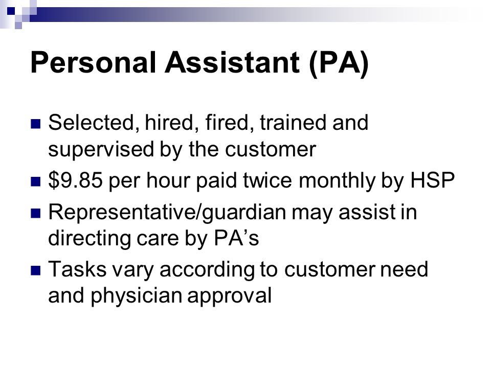 Personal Assistant (PA) Selected, hired, fired, trained and supervised by the customer $9.85 per hour paid twice monthly by HSP Representative/guardian may assist in directing care by PA's Tasks vary according to customer need and physician approval