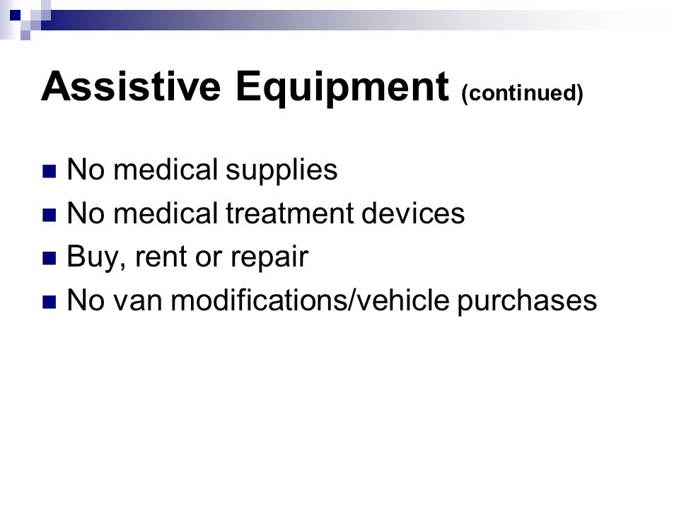 Assistive Equipment (continued) No medical supplies No medical treatment devices Buy, rent or repair No van modifications/vehicle purchases