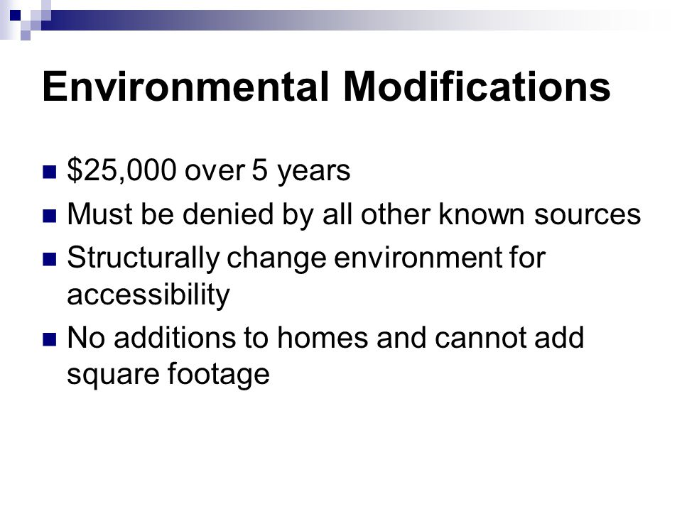 Environmental Modifications $25,000 over 5 years Must be denied by all other known sources Structurally change environment for accessibility No additions to homes and cannot add square footage