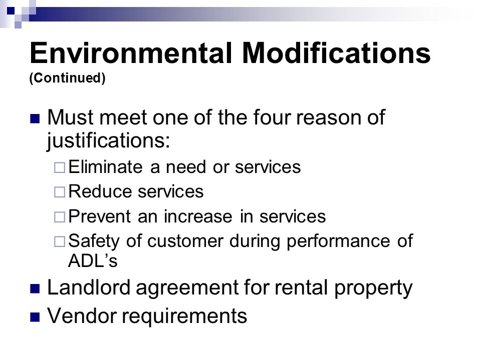 Environmental Modifications (Continued) Must meet one of the four reason of justifications:  Eliminate a need or services  Reduce services  Prevent an increase in services  Safety of customer during performance of ADL's Landlord agreement for rental property Vendor requirements